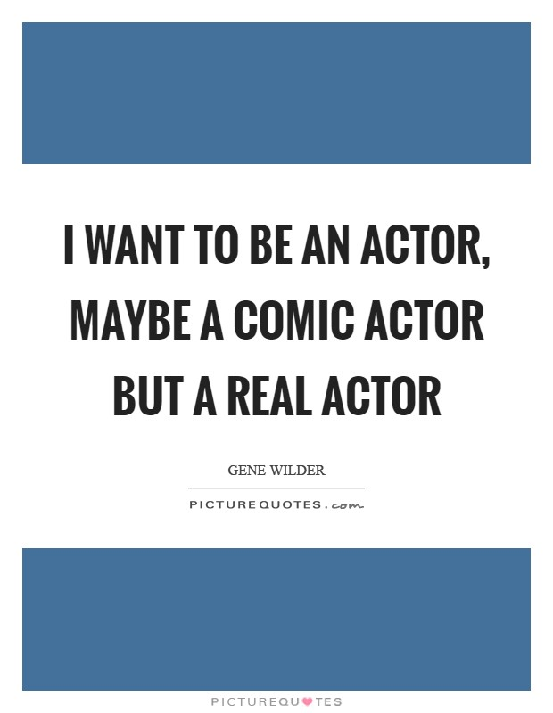 I want to be an actor, maybe a comic actor but a real actor Picture Quote #1