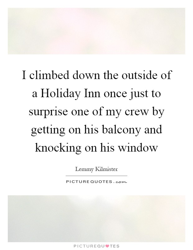 I climbed down the outside of a Holiday Inn once just to surprise one of my crew by getting on his balcony and knocking on his window Picture Quote #1