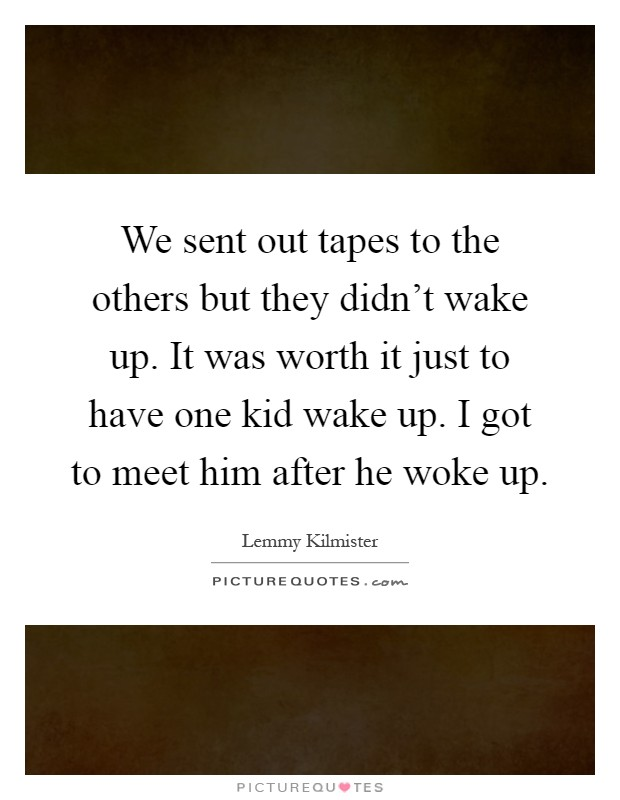 We sent out tapes to the others but they didn't wake up. It was worth it just to have one kid wake up. I got to meet him after he woke up Picture Quote #1