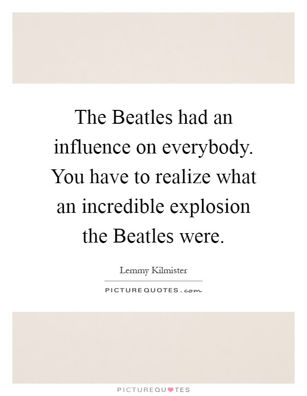 The Beatles had an influence on everybody. You have to realize what an incredible explosion the Beatles were Picture Quote #1