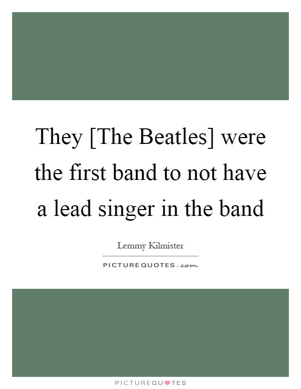 They [The Beatles] were the first band to not have a lead singer in the band Picture Quote #1