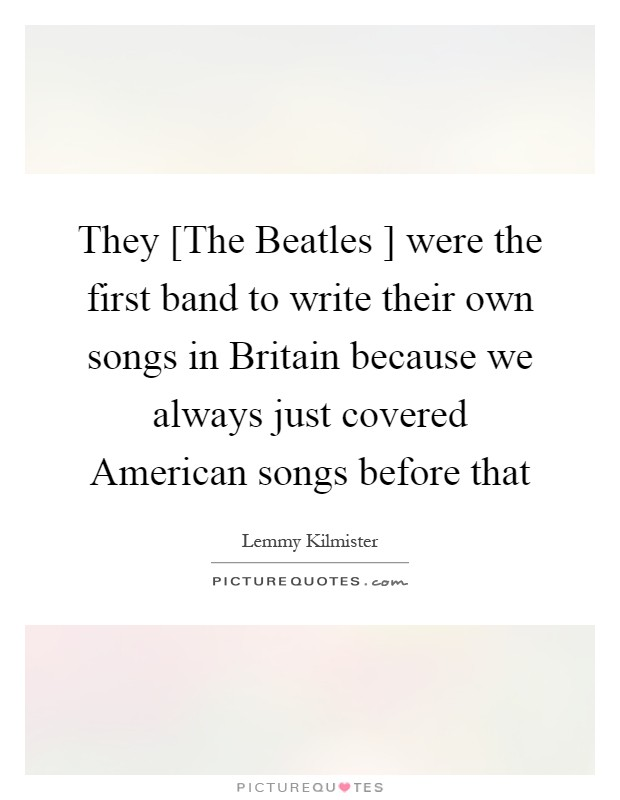 They [The Beatles ] were the first band to write their own songs in Britain because we always just covered American songs before that Picture Quote #1