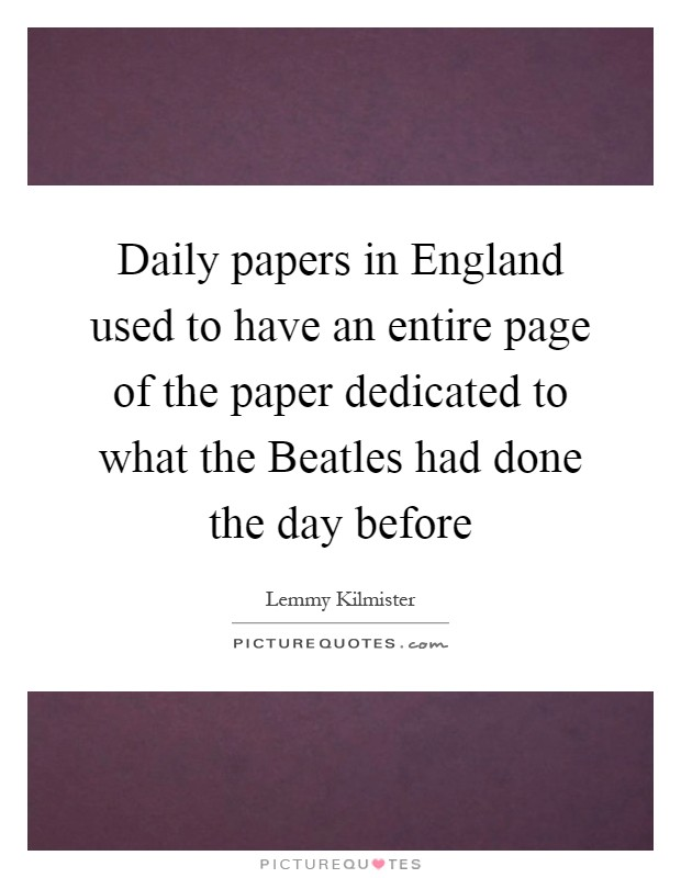 Daily papers in England used to have an entire page of the paper dedicated to what the Beatles had done the day before Picture Quote #1