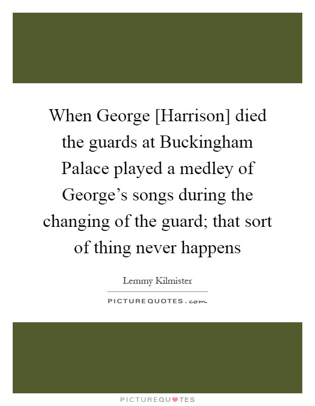 When George [Harrison] died the guards at Buckingham Palace played a medley of George's songs during the changing of the guard; that sort of thing never happens Picture Quote #1