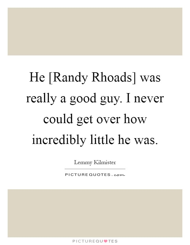 He [Randy Rhoads] was really a good guy. I never could get over how incredibly little he was Picture Quote #1