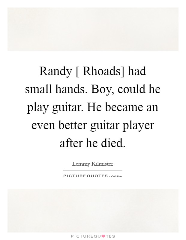 Randy [ Rhoads] had small hands. Boy, could he play guitar. He became an even better guitar player after he died Picture Quote #1