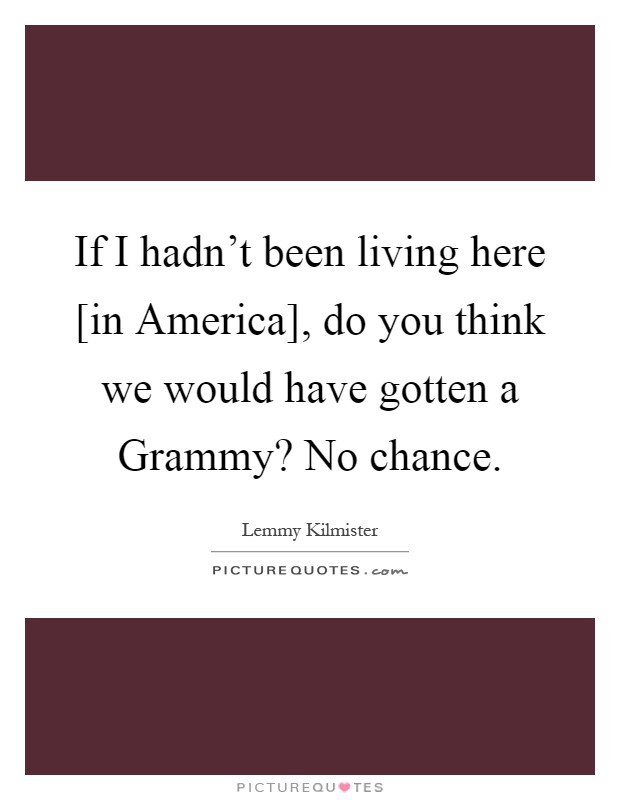 If I hadn't been living here [in America], do you think we would have gotten a Grammy? No chance Picture Quote #1