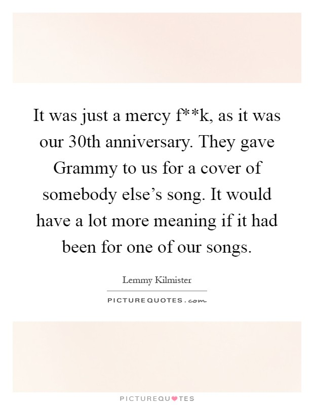 It was just a mercy f**k, as it was our 30th anniversary. They gave Grammy to us for a cover of somebody else's song. It would have a lot more meaning if it had been for one of our songs Picture Quote #1
