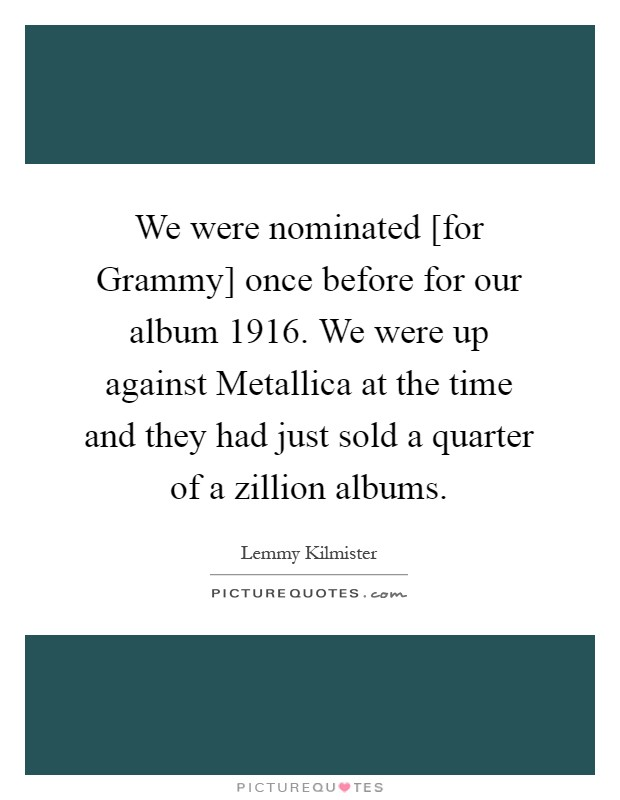 We were nominated [for Grammy] once before for our album 1916. We were up against Metallica at the time and they had just sold a quarter of a zillion albums Picture Quote #1