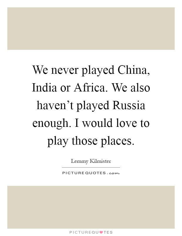We never played China, India or Africa. We also haven't played Russia enough. I would love to play those places Picture Quote #1