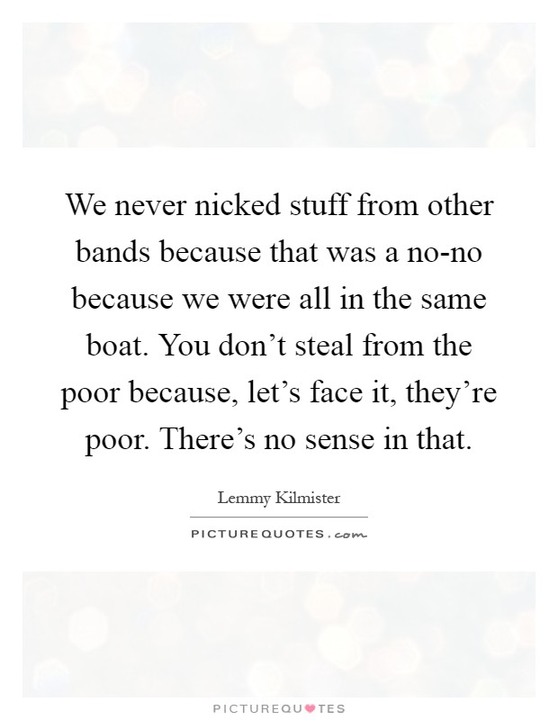 We never nicked stuff from other bands because that was a no-no because we were all in the same boat. You don't steal from the poor because, let's face it, they're poor. There's no sense in that Picture Quote #1
