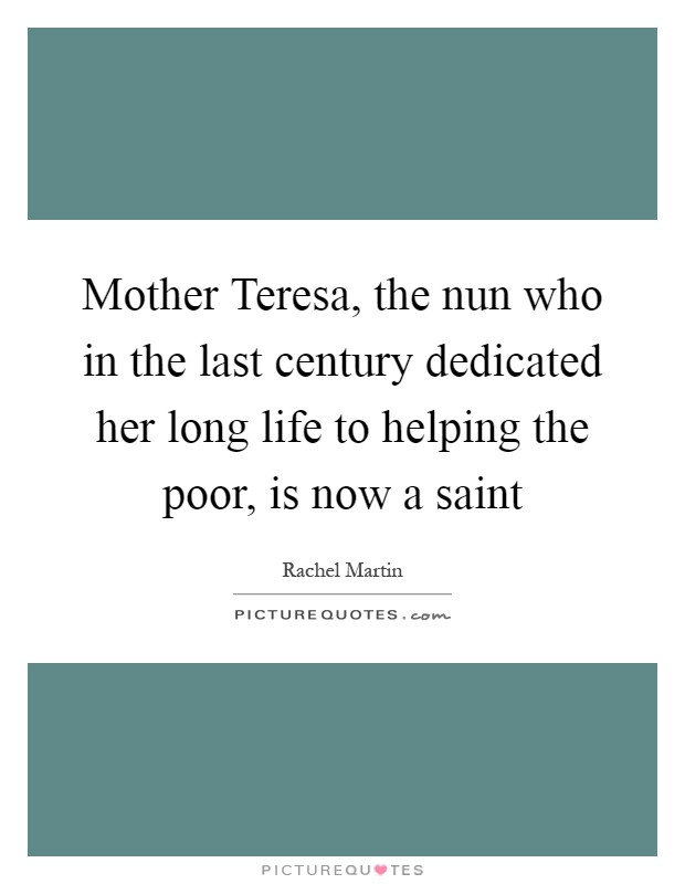 Mother Teresa, the nun who in the last century dedicated her long life to helping the poor, is now a saint Picture Quote #1