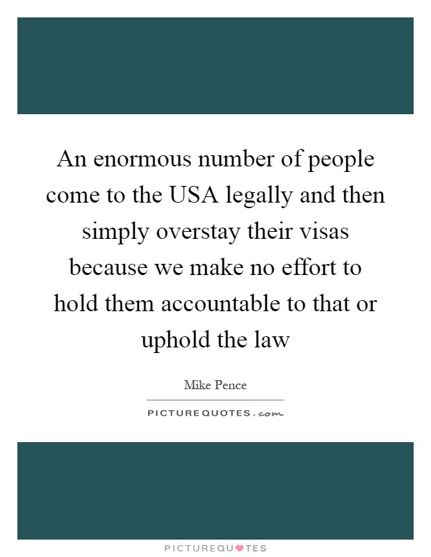 An enormous number of people come to the USA legally and then simply overstay their visas because we make no effort to hold them accountable to that or uphold the law Picture Quote #1