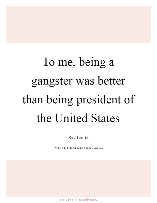 To me, being a gangster was better than being president of the United States Picture Quote #1