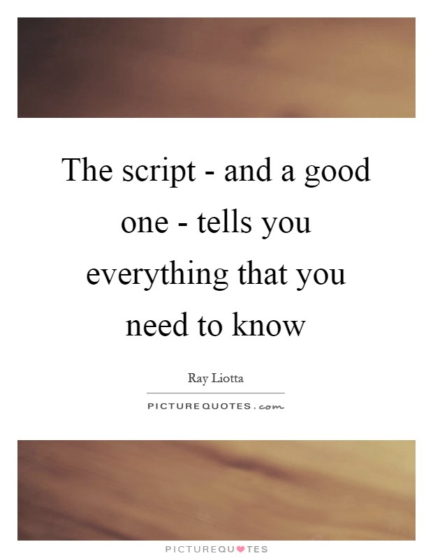 The script - and a good one - tells you everything that you need to know Picture Quote #1