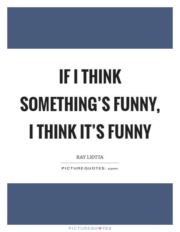 If I think something's funny, I think it's funny Picture Quote #1