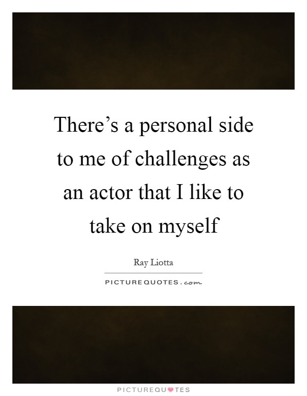 There's a personal side to me of challenges as an actor that I like to take on myself Picture Quote #1