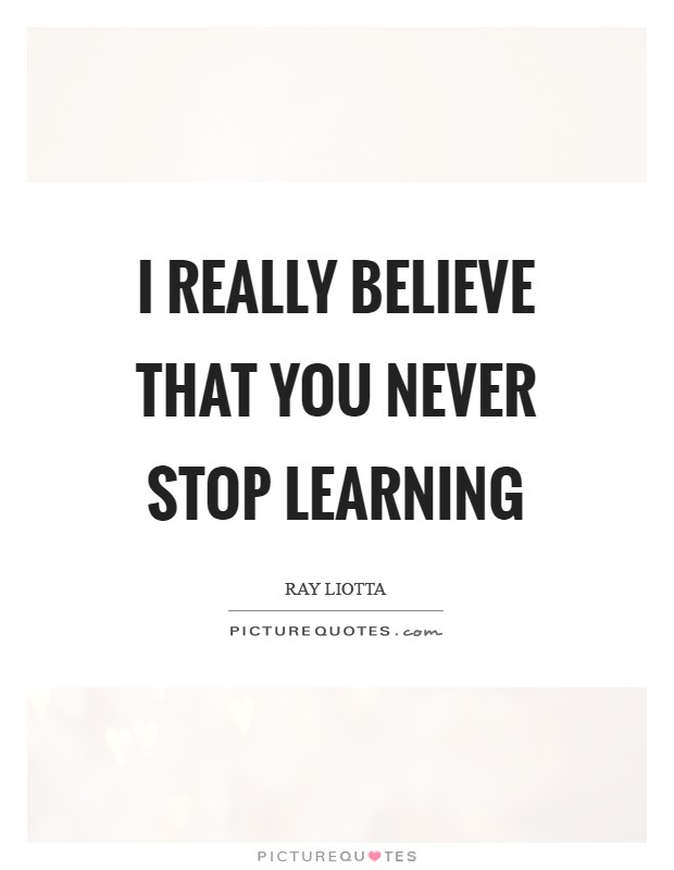 I really believe that you never stop learning Picture Quote #1
