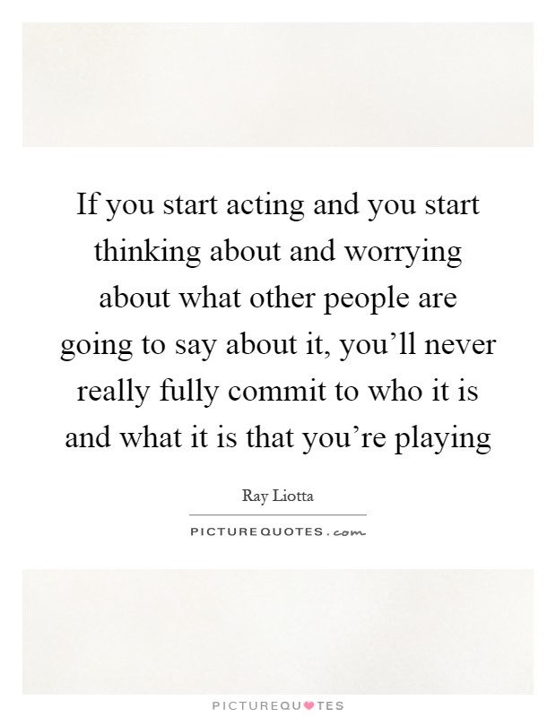 If you start acting and you start thinking about and worrying about what other people are going to say about it, you'll never really fully commit to who it is and what it is that you're playing Picture Quote #1