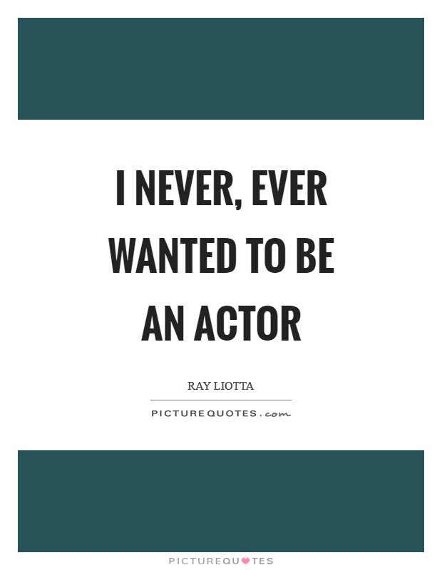 I never, ever wanted to be an actor Picture Quote #1