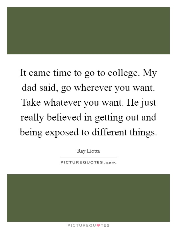 It came time to go to college. My dad said, go wherever you want. Take whatever you want. He just really believed in getting out and being exposed to different things Picture Quote #1