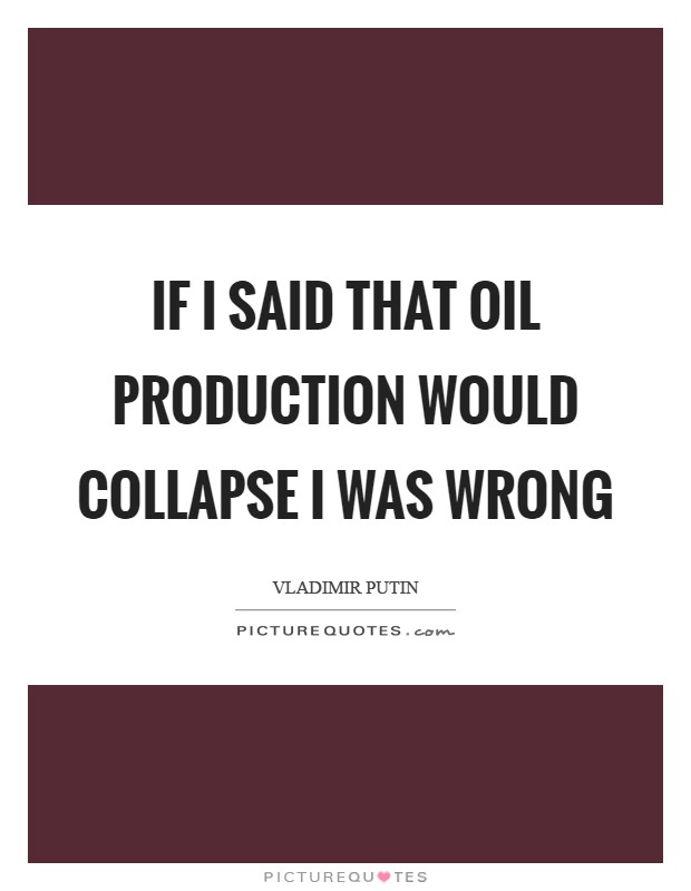 If I said that oil production would collapse I was wrong Picture Quote #1