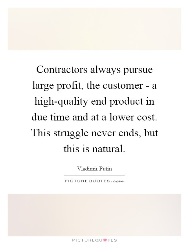 Contractors always pursue large profit, the customer - a high-quality end product in due time and at a lower cost. This struggle never ends, but this is natural Picture Quote #1