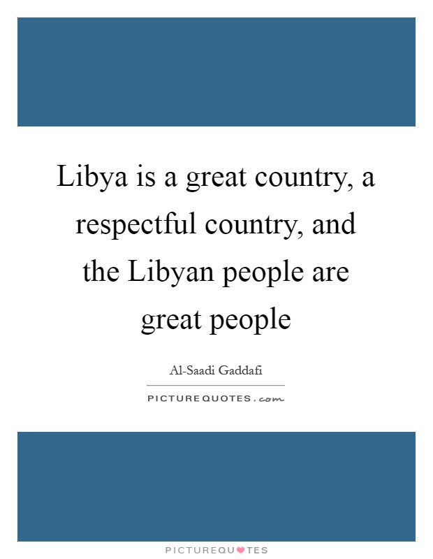 Libya is a great country, a respectful country, and the Libyan people are great people Picture Quote #1