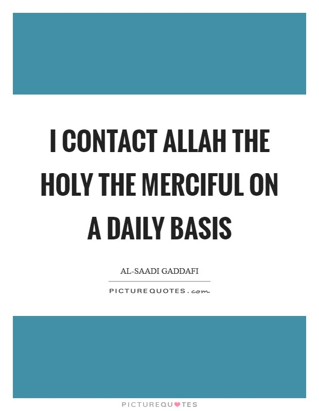 I contact Allah the Holy the Merciful on a daily basis Picture Quote #1