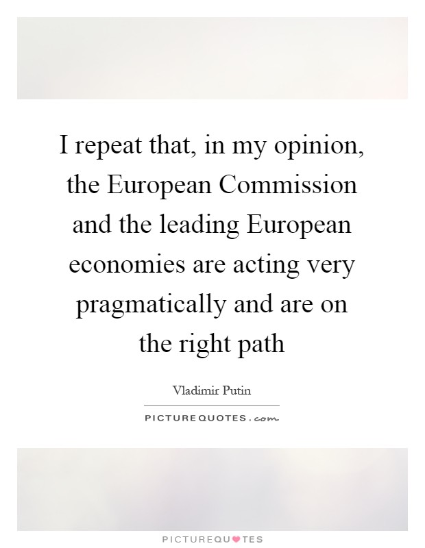 I repeat that, in my opinion, the European Commission and the leading European economies are acting very pragmatically and are on the right path Picture Quote #1