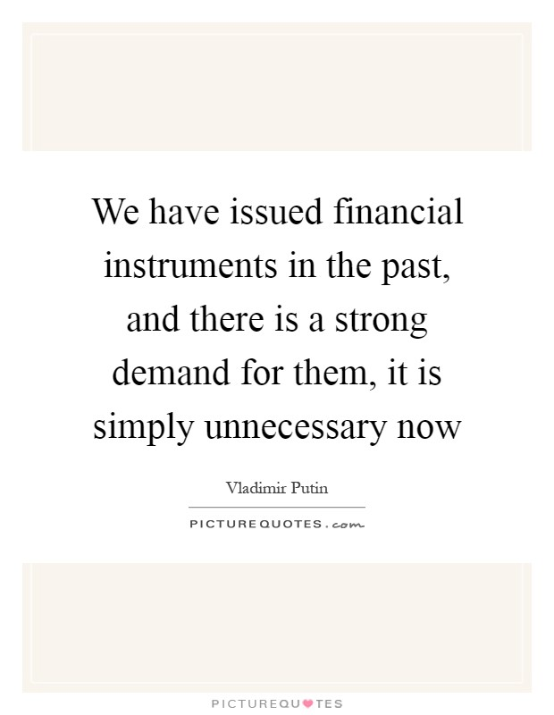 We have issued financial instruments in the past, and there is a strong demand for them, it is simply unnecessary now Picture Quote #1