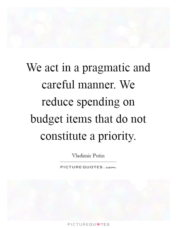 We act in a pragmatic and careful manner. We reduce spending on budget items that do not constitute a priority Picture Quote #1