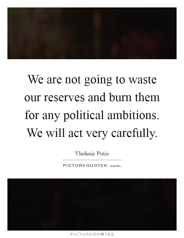 We are not going to waste our reserves and burn them for any political ambitions. We will act very carefully Picture Quote #1