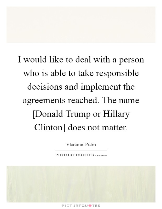 I would like to deal with a person who is able to take responsible decisions and implement the agreements reached. The name [Donald Trump or Hillary Clinton] does not matter Picture Quote #1