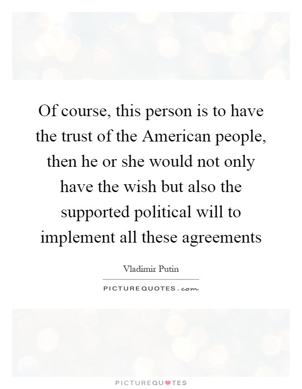Of course, this person is to have the trust of the American people, then he or she would not only have the wish but also the supported political will to implement all these agreements Picture Quote #1