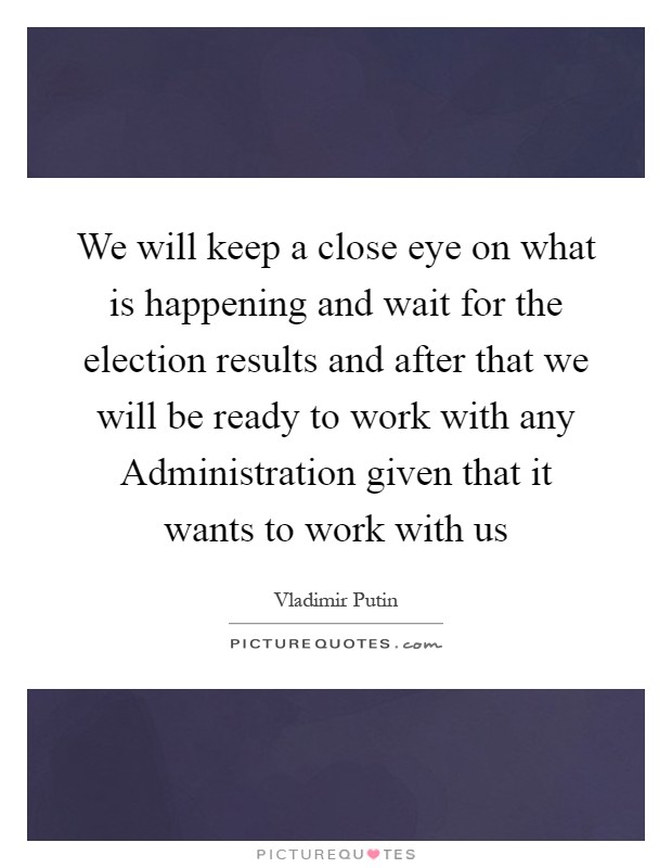 We will keep a close eye on what is happening and wait for the election results and after that we will be ready to work with any Administration given that it wants to work with us Picture Quote #1