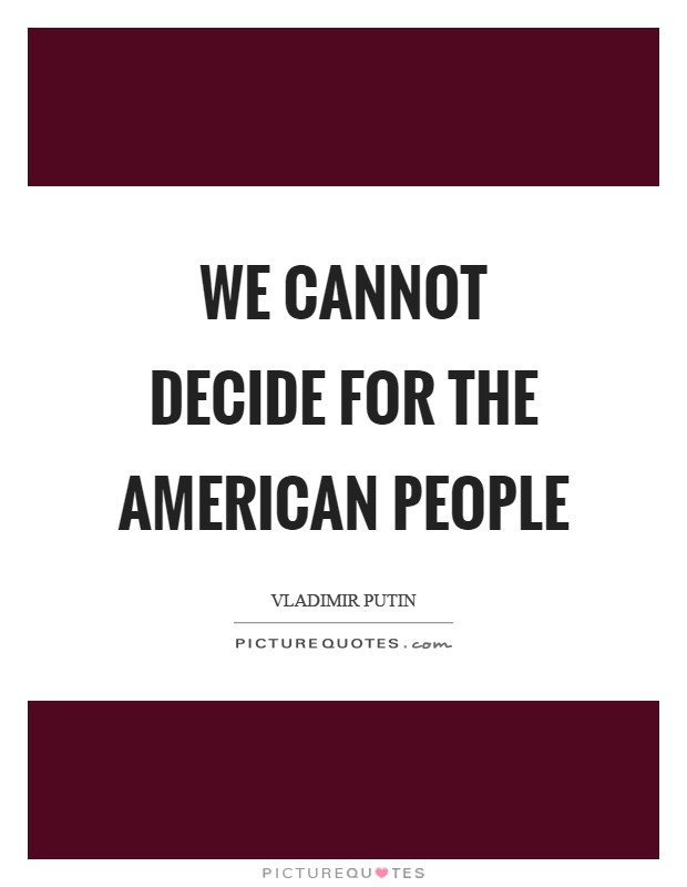 We cannot decide for the American people Picture Quote #1