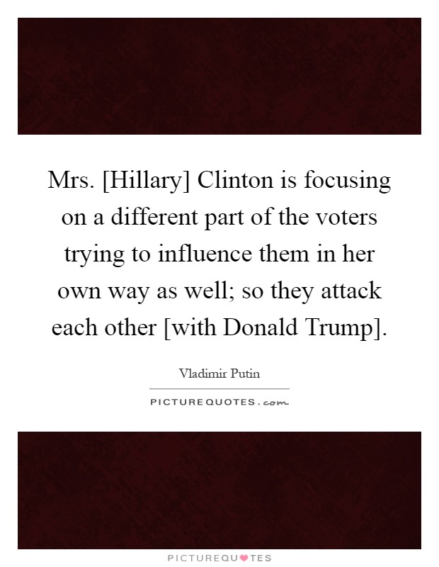 Mrs. [Hillary] Clinton is focusing on a different part of the voters trying to influence them in her own way as well; so they attack each other [with Donald Trump] Picture Quote #1