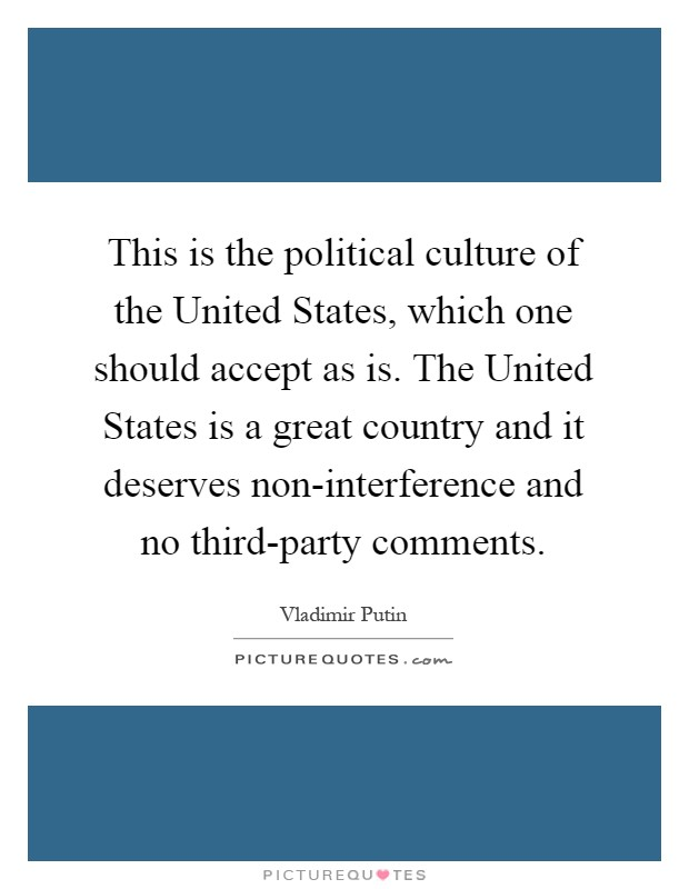 This is the political culture of the United States, which one should accept as is. The United States is a great country and it deserves non-interference and no third-party comments Picture Quote #1