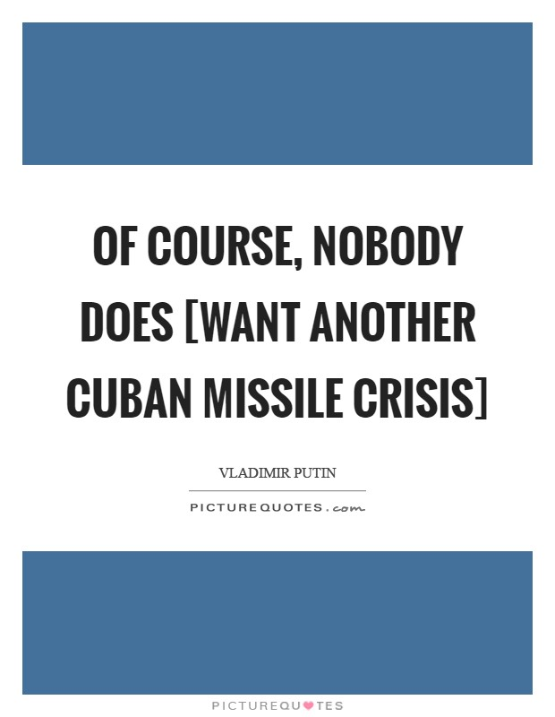 Of course, nobody does [want another Cuban Missile Crisis] Picture Quote #1