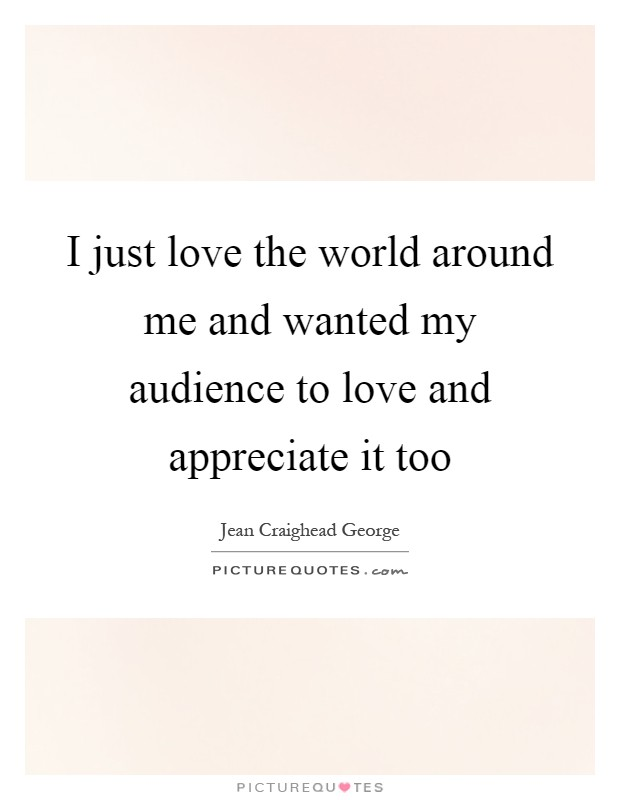 I just love the world around me and wanted my audience to love and appreciate it too Picture Quote #1