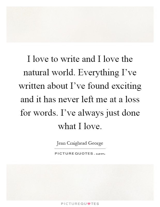 I love to write and I love the natural world. Everything I've written about I've found exciting and it has never left me at a loss for words. I've always just done what I love Picture Quote #1