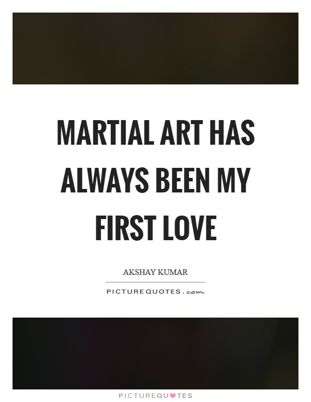 Martial art has always been my first love Picture Quote #1