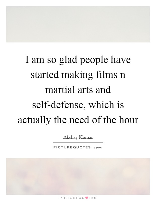 I am so glad people have started making films n martial arts and self-defense, which is actually the need of the hour Picture Quote #1