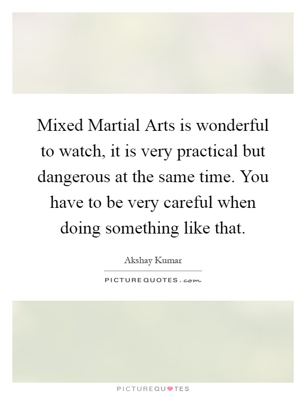 Mixed Martial Arts is wonderful to watch, it is very practical but dangerous at the same time. You have to be very careful when doing something like that Picture Quote #1