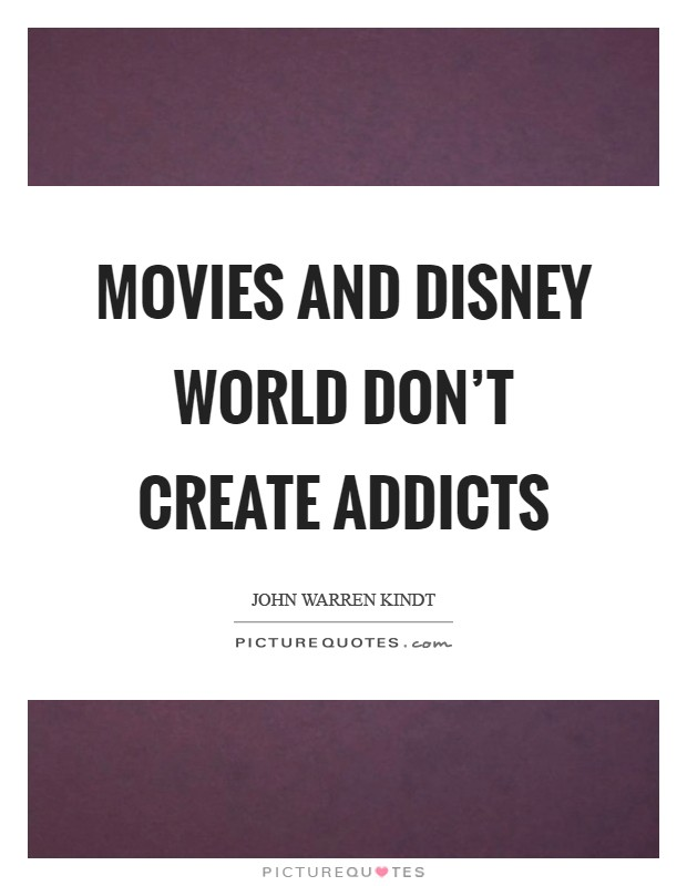 Movies and Disney World don't create addicts Picture Quote #1