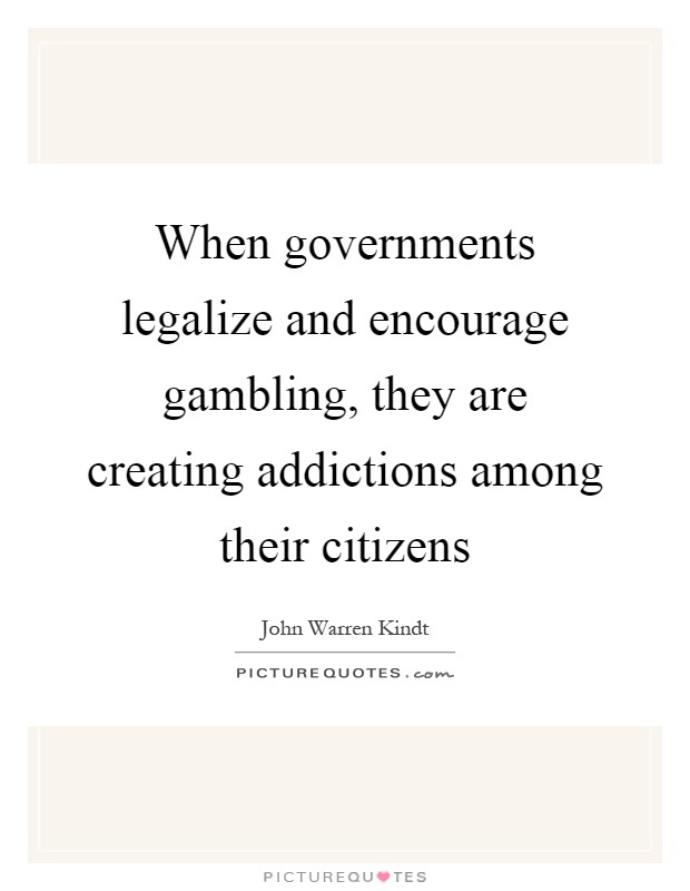 When governments legalize and encourage gambling, they are creating addictions among their citizens Picture Quote #1
