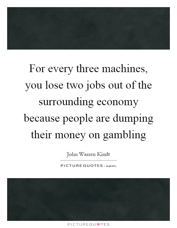 For every three machines, you lose two jobs out of the surrounding economy because people are dumping their money on gambling Picture Quote #1