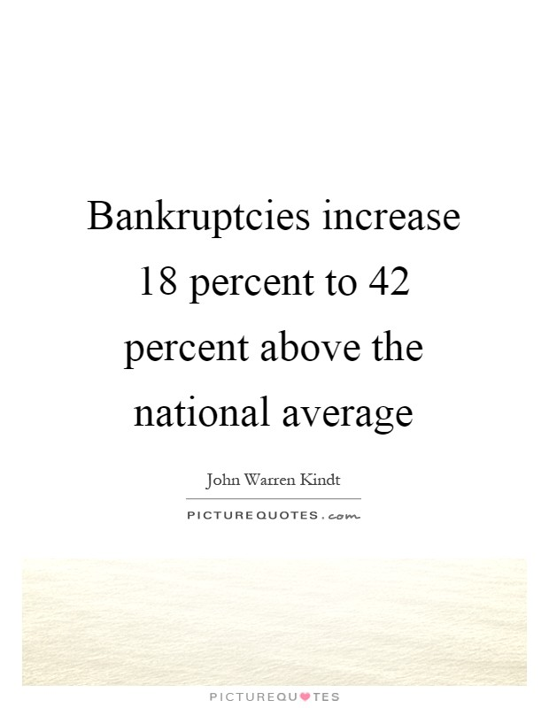 Bankruptcies increase 18 percent to 42 percent above the national average Picture Quote #1