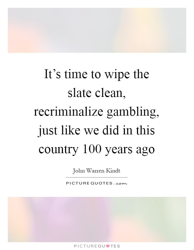 It's time to wipe the slate clean, recriminalize gambling, just like we did in this country 100 years ago Picture Quote #1